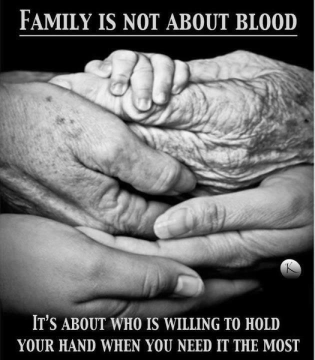 Family is not about blood, its about who is willing to hold your hand when you need it the most